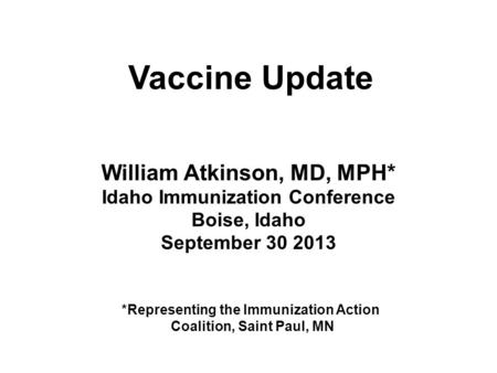 William Atkinson, MD, MPH* Idaho Immunization Conference Boise, Idaho September 30 2013 Vaccine Update *Representing the Immunization Action Coalition,