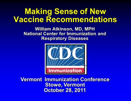 Making Sense of New Vaccine Recommendations Vermont Immunization Conference Stowe, Vermont October 28, 2011 Vermont Immunization Conference Stowe, Vermont.
