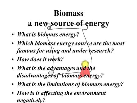 Biomass a new source of energy What is biomass energy? Which biomass energy source are the most famous for using and under research? How does it work?