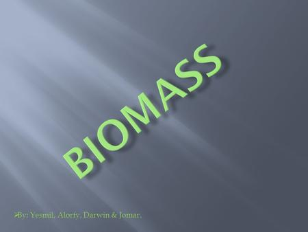  By: Yesmil, Alorfy, Darwin & Jomar..  An organic material made from plants and animals.  Biomass contains stored energy from the sun.