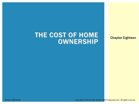 THE COST OF HOME OWNERSHIP Chapter Eighteen Copyright © 2014 by The McGraw-Hill Companies, Inc. All rights reserved.McGraw-Hill/Irwin.