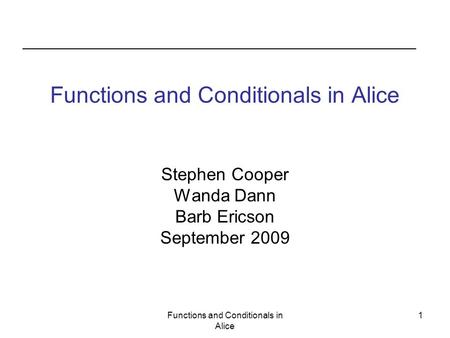 Functions and Conditionals in Alice 1 Stephen Cooper Wanda Dann Barb Ericson September 2009.