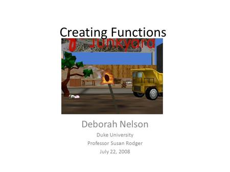Creating Functions Deborah Nelson Duke University Professor Susan Rodger July 22, 2008.