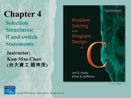 Chapter 4 Selection Structures: if and switch Statements Instructor: Kun-Mao Chao ( 台大資工 趙坤茂 )