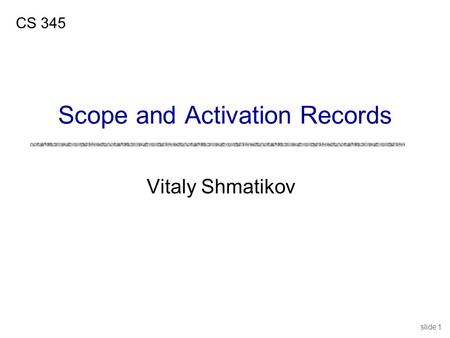 Slide 1 Vitaly Shmatikov CS 345 Scope and Activation Records.