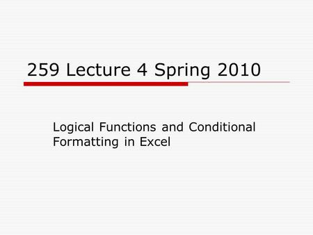 259 Lecture 4 Spring 2010 Logical Functions and Conditional Formatting in Excel.