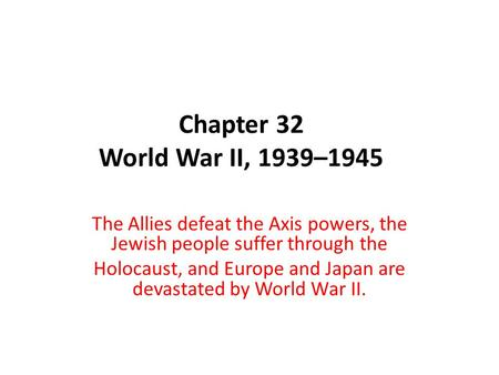 Chapter 32 World War II, 1939–1945 The Allies defeat the Axis powers, the Jewish people suffer through the Holocaust, and Europe and Japan are devastated.