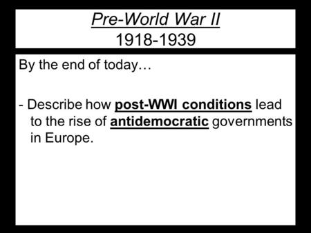 Pre-World War II 1918-1939 By the end of today… - Describe how post-WWI conditions lead to the rise of antidemocratic governments in Europe.