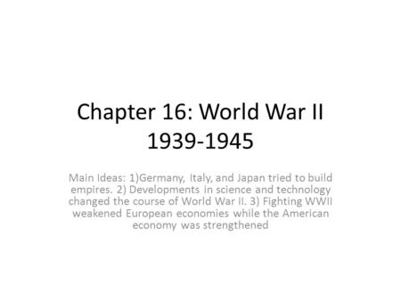Chapter 16: World War II 1939-1945 Main Ideas: 1)Germany, Italy, and Japan tried to build empires. 2) Developments in science and technology changed the.