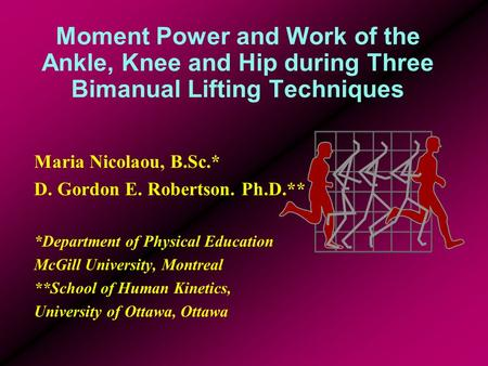 Moment Power and Work of the Ankle, Knee and Hip during Three Bimanual Lifting Techniques Maria Nicolaou, B.Sc.* D. Gordon E. Robertson. Ph.D.** *Department.