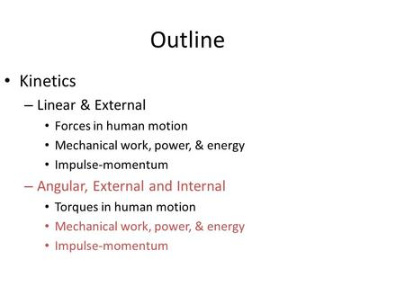 Outline Kinetics – Linear & External Forces in human motion Mechanical work, power, & energy Impulse-momentum – Angular, External and Internal Torques.