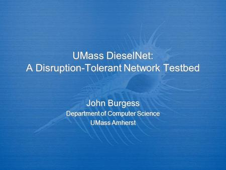 UMass DieselNet: A Disruption-Tolerant Network Testbed John Burgess Department of Computer Science UMass Amherst John Burgess Department of Computer Science.