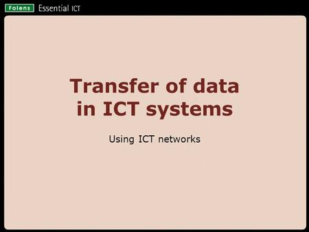 © Folens 2008 Transfer of data in ICT systems Using ICT networks.
