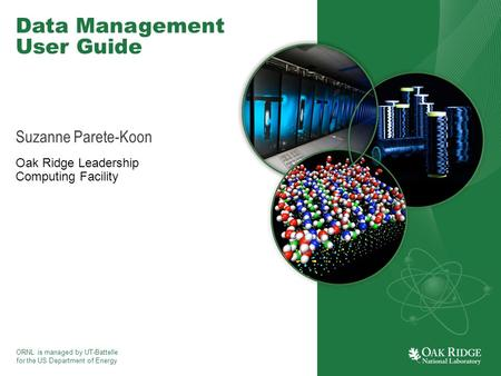 ORNL is managed by UT-Battelle for the US Department of Energy Data Management User Guide Suzanne Parete-Koon Oak Ridge Leadership Computing Facility.