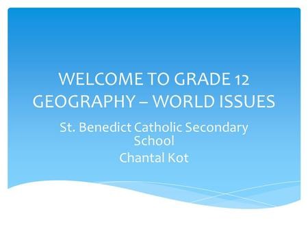 WELCOME TO GRADE 12 GEOGRAPHY – WORLD ISSUES St. Benedict Catholic Secondary School Chantal Kot.
