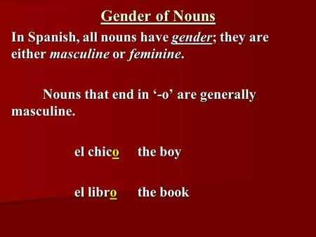 Gender of Nouns In Spanish, all nouns have gender; they are either masculine or feminine. Nouns that end in '-o' are generally masculine. el chicothe boy.