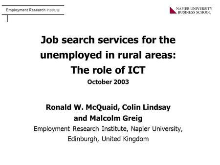 Employment Research Institute Job search services for the unemployed in rural areas: The role of ICT October 2003 Ronald W. McQuaid, Colin Lindsay and.