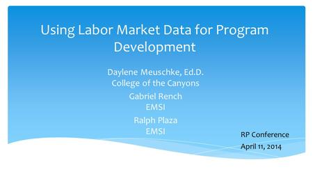 Using Labor Market Data for Program Development Daylene Meuschke, Ed.D. College of the Canyons Gabriel Rench EMSI Ralph Plaza EMSI RP Conference April.