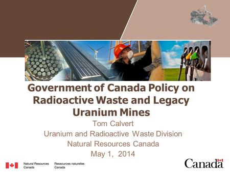 Government of Canada Policy on Radioactive Waste and Legacy Uranium Mines Tom Calvert Uranium and Radioactive Waste Division Natural Resources Canada May.