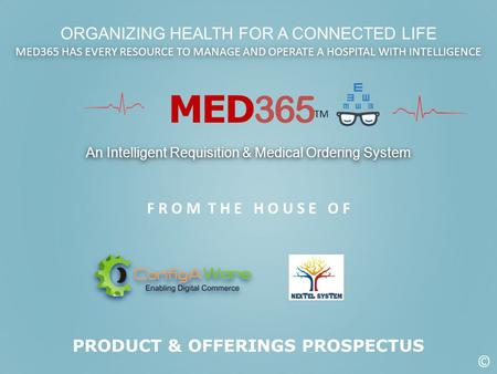 MED 365 TM An Intelligent Requisition & Medical Ordering System F R O M T H E H O U S E O F ORGANIZING HEALTH FOR A CONNECTED LIFE PRODUCT & OFFERINGS.