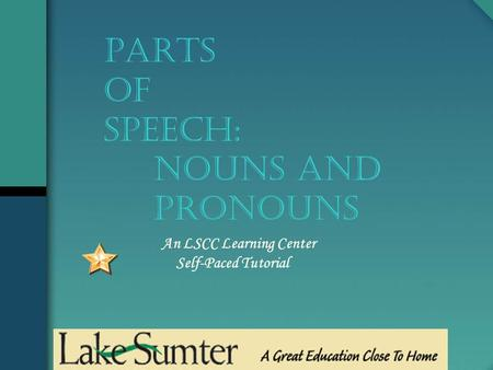 An LSCC Learning Center Self-Paced Tutorial PARTS OF SPEECH: NOUNS and Pronouns.