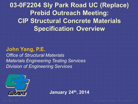 03-0F2204 Sly Park Road UC (Replace) Prebid Outreach Meeting: CIP Structural Concrete Materials Specification Overview John Yang, P.E. Office of Structural.