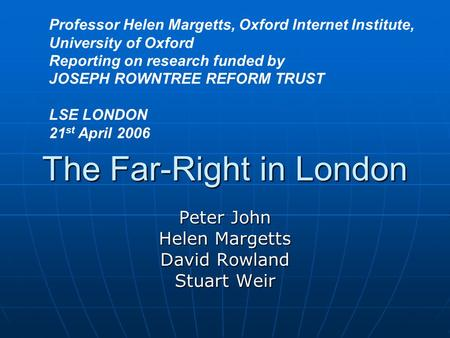 The Far-Right in London Peter John Helen Margetts David Rowland Stuart Weir Professor Helen Margetts, Oxford Internet Institute, University of Oxford Reporting.