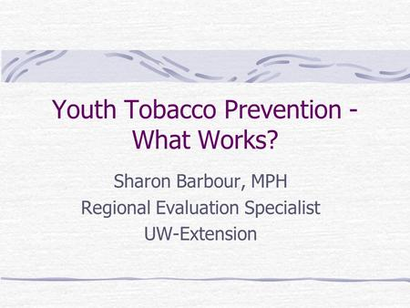Youth Tobacco Prevention - What Works? Sharon Barbour, MPH Regional Evaluation Specialist UW-Extension.
