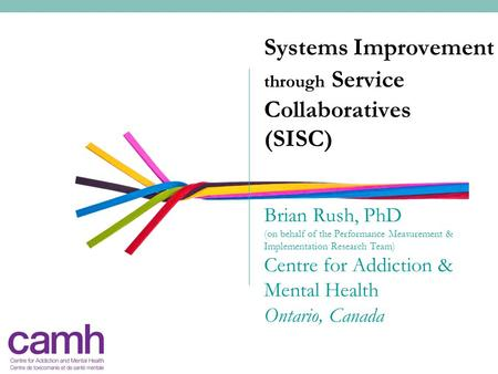 Systems Improvement through Service Collaboratives (SISC) Brian Rush, PhD (on behalf of the Performance Measurement & Implementation Research Team) Centre.