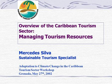 Overview of the Caribbean Tourism Sector: Managing Tourism Resources Mercedes Silva Sustainable Tourism Specialist Adaptation to Climate Change in the.
