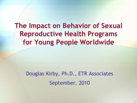 1 The Impact on Behavior of Sexual Reproductive Health Programs for Young People Worldwide Douglas Kirby, Ph.D., ETR Associates September, 2010.