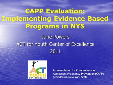 CAPP Evaluation: Implementing Evidence Based Programs in NYS Jane Powers ACT for Youth Center of Excellence 2011 A presentation for Comprehensive Adolescent.