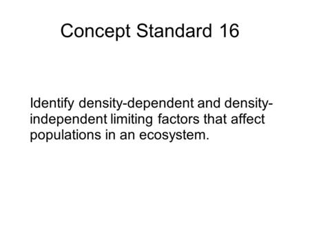 Concept Standard 16 Identify density-dependent and density-independent limiting factors that affect populations in an ecosystem.