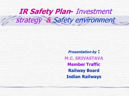 IR Safety Plan- Investment strategy & Safety environment Presentation by : M.C. SRIVASTAVA Member Traffic Railway Board Indian Railways.