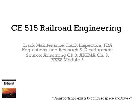 CE 515 Railroad Engineering Track Maintenance, Track Inspection, FRA Regulations, and Research & Development Source: Armstrong Ch 3, AREMA Ch. 3, REES.