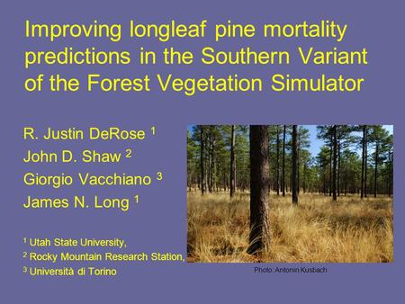Improving longleaf pine mortality predictions in the Southern Variant of the Forest Vegetation Simulator R. Justin DeRose 1 John D. Shaw 2 Giorgio Vacchiano.