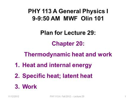 11/12/2012PHY 113 A Fall 2012 -- Lecture 291 PHY 113 A General Physics I 9-9:50 AM MWF Olin 101 Plan for Lecture 29: Chapter 20: Thermodynamic heat and.