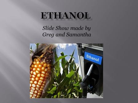 Slide Show made by Greg and Samantha.  Ethanol is made from corn, sugar cane, sugar beets, switch grass, and barley it is used for transportation and.