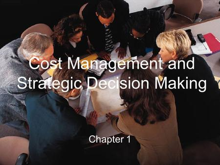 Cost Management and Strategic Decision Making Chapter 1.