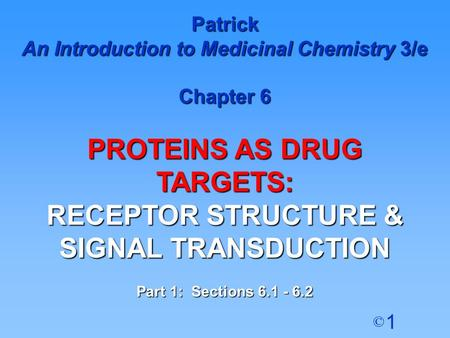 1 © Patrick An Introduction to Medicinal Chemistry 3/e Chapter 6 PROTEINS AS DRUG TARGETS: RECEPTOR STRUCTURE & SIGNAL TRANSDUCTION Part 1: Sections 6.1.