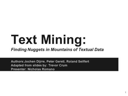 Authors:Jochen Dijrre, Peter Gerstl, Roland Seiffert Adapted from slides by: Trevor Crum Presenter: Nicholas Romano Text Mining: Finding Nuggets in Mountains.