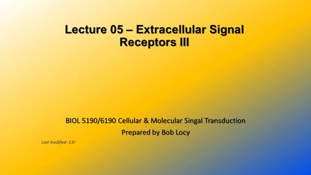 Lecture 05 – Extracellular Signal Receptors III Lecture 05 – Extracellular Signal Receptors III BIOL 5190/6190 Cellular & Molecular Singal Transduction.