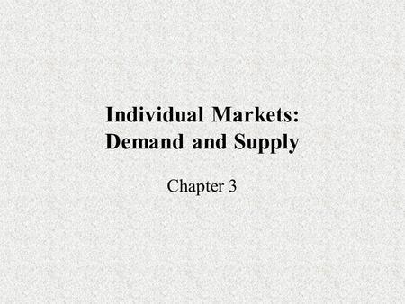 Individual Markets: Demand and Supply Chapter 3. Combining Demand and Supply All markets have both demand and supply operating simultaneously. Therefore.