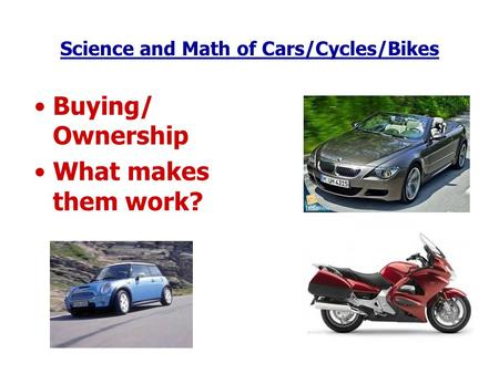 Science and Math of Cars/Cycles/Bikes Buying/ Ownership What makes them work?