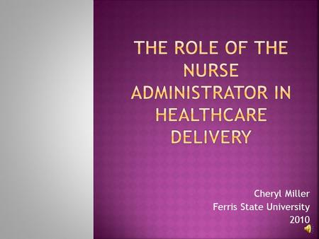 Cheryl Miller Ferris State University 2010  Provide physicians an overview of the Nursing Administrator role in relation to patient care services, present.