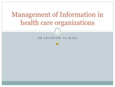 DR EBTISSAM AL-MADI Management of Information in health care organizations.