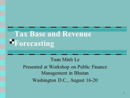 1 Tax Base and Revenue Forecasting Tuan Minh Le Presented at Workshop on Public Finance Management in Bhutan Washington D.C., August 16-20.