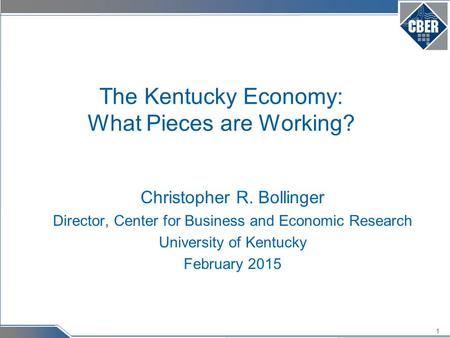 1 The Kentucky Economy: What Pieces are Working? Christopher R. Bollinger Director, Center for Business and Economic Research University of Kentucky February.