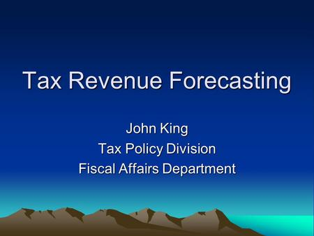 Tax Revenue Forecasting John King Tax Policy Division Fiscal Affairs Department.