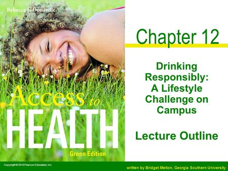 Copyright © 2010 Pearson Education, Inc. written by Bridget Melton, Georgia Southern University Lecture Outline Chapter 12 Drinking Responsibly: A Lifestyle.